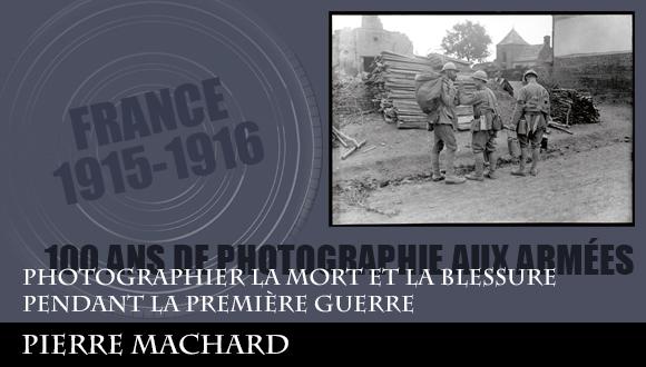 Cent ans de photographies aux armées, épisode 1 : photographier la mort et la blessure pendant la première guerre, Pierre Machard.