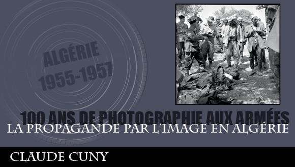 Cent ans de photographie aux armées, épisode 11 : la propagande par l'image en Algérié, Claude Cuny