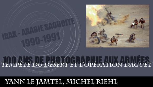 """Cent ans de photographie aux armées, épisode 15 : """"tempête du désert"""" et l'opération """"Daguet"""" Yann Le Jamtel, Michel Riehl"""