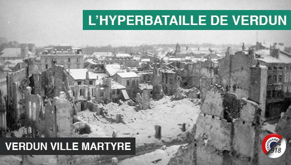 L'hyperbataille de Verdun, vingt et unième épisode : Verdun ville martyre